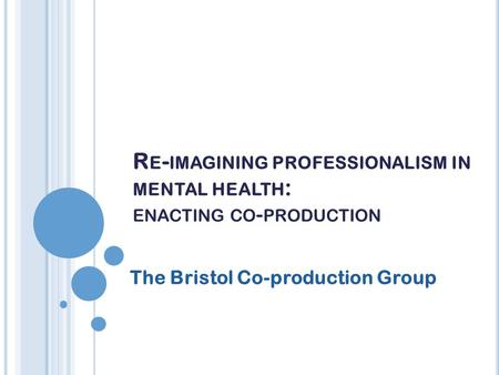 R E - IMAGINING PROFESSIONALISM IN MENTAL HEALTH : ENACTING CO - PRODUCTION The Bristol Co-production Group.