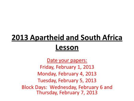 2013 Apartheid and South Africa Lesson Date your papers: Friday, February 1, 2013 Monday, February 4, 2013 Tuesday, February 5, 2013 Block Days: Wednesday,