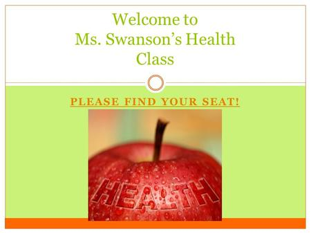 PLEASE FIND YOUR SEAT! Welcome to Ms. Swanson's Health Class.