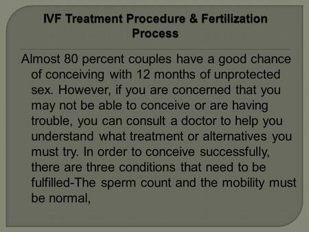 Almost 80 percent couples have a good chance of conceiving with 12 months of unprotected sex. However, if you are concerned that you may not be able to.