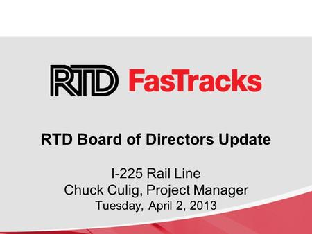 I-225 Rail Line Chuck Culig, Project Manager Tuesday, April 2, 2013 RTD Board of Directors Update.