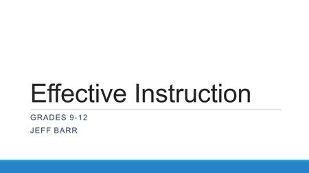 Effective Instruction GRADES 9-12 JEFF BARR. Traits of an Effective Educator  Content Area Expertise  Thoughtful and Purposeful Lesson Design  Highly.