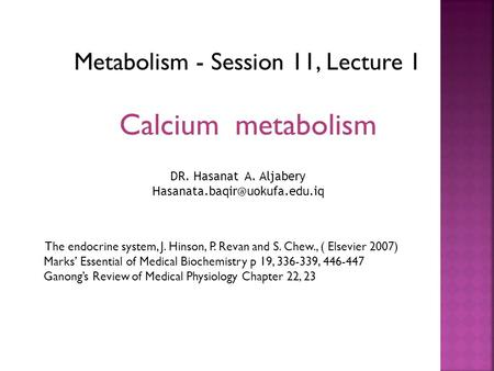 Metabolism - Session 11, Lecture 1 Calcium metabolism The endocrine system, J. Hinson, P. Revan and S. Chew., ( Elsevier 2007) Marks' Essential of Medical.