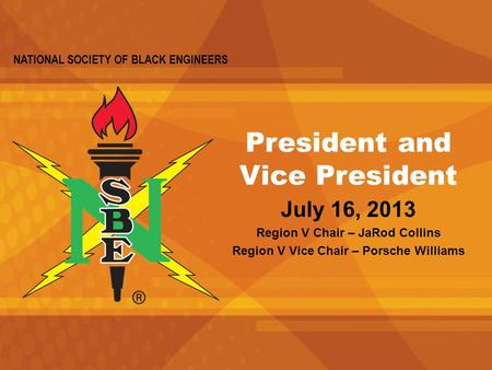 NATIONAL SOCIETY OF BLACK ENGINEERS President and Vice President July 16, 2013 Region V Chair – JaRod Collins Region V Vice Chair – Porsche Williams.