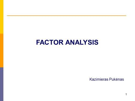 1 FACTOR ANALYSIS Kazimieras Pukėnas. 2 Factor analysis is used to uncover the latent (not observed directly) structure (dimensions) of a set of variables.