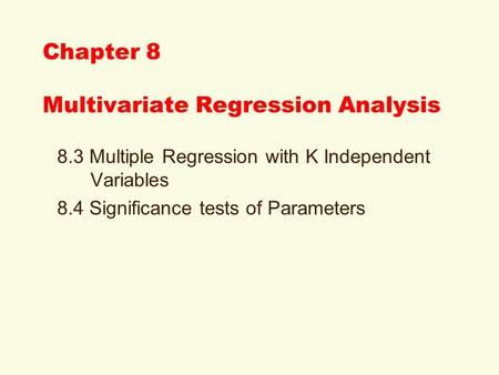 Chapter 8 Multivariate Regression Analysis 8.3 Multiple Regression with K Independent Variables 8.4 Significance tests of Parameters.