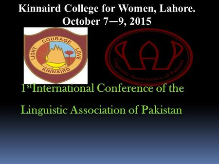 1 st International Conference of the Linguistic Association of Pakistan Kinnaird College for Women, Lahore. October 7 — 9, 2015.