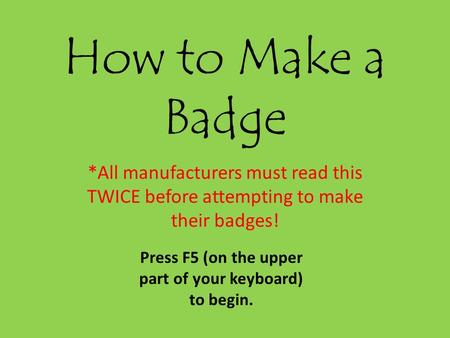 How to Make a Badge *All manufacturers must read this TWICE before attempting to make their badges! Press F5 (on the upper part of your keyboard) to begin.