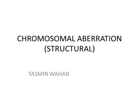 <strong>CHROMOSOMAL</strong> ABERRATION (STRUCTURAL) TASMIN WAHAB.