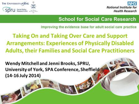 School for Social Care Research Improving the evidence base for adult social care practice Taking On and Taking Over Care and Support Arrangements: Experiences.