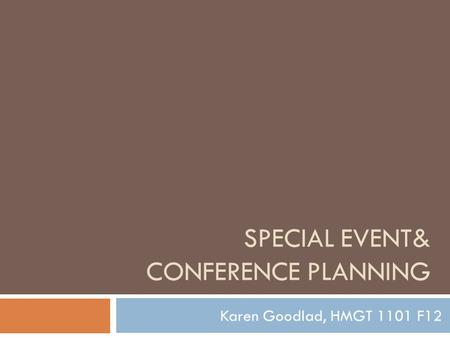 SPECIAL EVENT& CONFERENCE PLANNING Karen Goodlad, HMGT 1101 F12.