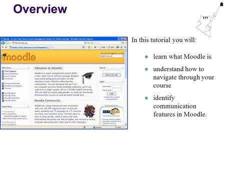 Overview In this tutorial you will: learn what Moodle is understand how to navigate through your course identify communication features in Moodle.