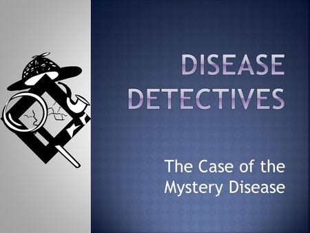 The Case of the Mystery Disease.  Public Health Official  Physician  Laboratory Scientist  Field Researcher.