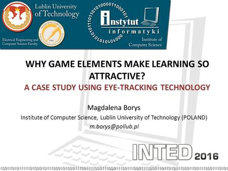 WHY GAME ELEMENTS MAKE LEARNING SO ATTRACTIVE? A CASE STUDY USING EYE-TRACKING TECHNOLOGY Magdalena Borys Institute of Computer Science, Lublin University.