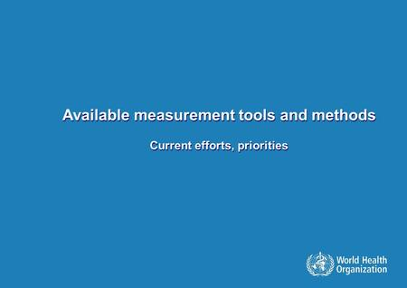 Available measurement tools and methods Current efforts, priorities Available measurement tools and methods Current efforts, priorities.