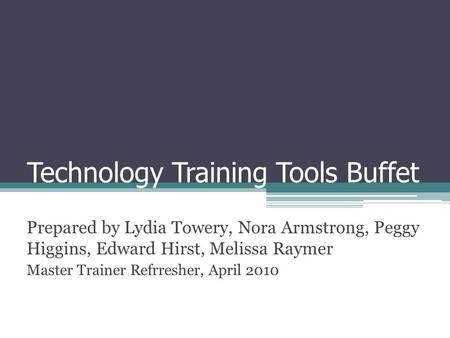 Technology Training Tools Buffet Prepared by Lydia Towery, Nora Armstrong, Peggy Higgins, Edward Hirst, Melissa Raymer Master Trainer Refrresher, April.