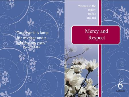 "Mercy and Respect Women in the Bible: Rahab and me 6 LESSON ""Your word is lamp for my feet and a light for my path."" Psalm 119:105."