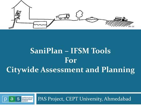 PAS Project, CEPT University, Ahmedabad PAS Project 1 SaniPlan – IFSM Tools For Citywide Assessment and Planning.