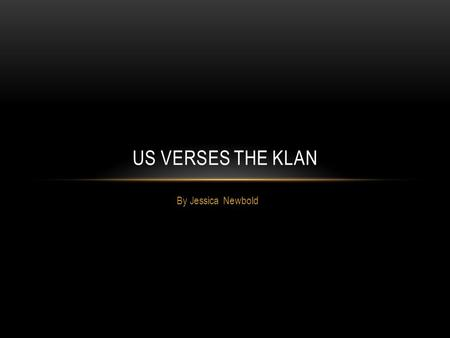 By Jessica Newbold US VERSES THE KLAN. BATTLE FOR THE CLEANSING First Ku Klux Klan organized after the Civil War Brutally beat and killed many African.