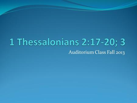 Auditorium Class Fall 2013. Audience: Thessalonian Christians Location of writing: Corinth Date of letter: A.D. 51 or 52 Historical Setting: Second Missionary.