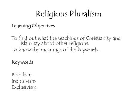 Religious Pluralism Learning Objectives To find out what the teachings of Christianity and Islam say about other religions. To know the meanings of the.