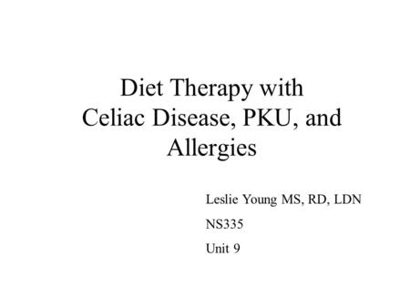 Diet Therapy with Celiac Disease, PKU, and Allergies Leslie Young MS, RD, LDN NS335 Unit 9.