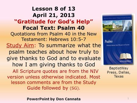 "1 Lesson 8 of 13 April 21, 2013 ""Gratitude for God's Help"" Focal Text: Psalm 40 Quotations from Psalm 40 in the New Testament: Hebrews 10:5-7 Study Aim:"