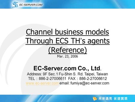 Channel business models Through ECS TH ' s agents (Reference) Mar. 23, 2006 EC-Server.com Co., Ltd. Address: 9F Sec.1 Fu-Shin S. Rd. Taipei, Taiwan TEL.