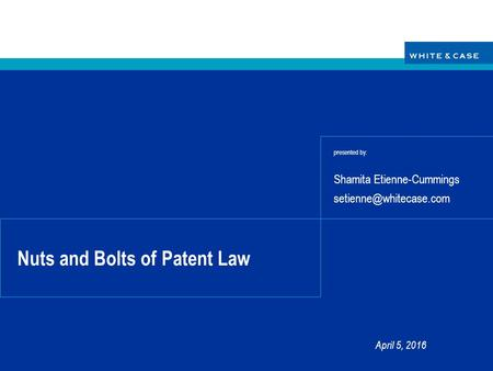Nuts and Bolts of Patent Law presented by: Shamita Etienne-Cummings April 5, 2016.