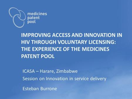 IMPROVING ACCESS AND INNOVATION IN HIV THROUGH VOLUNTARY LICENSING: THE EXPERIENCE OF THE MEDICINES PATENT POOL ICASA – Harare, Zimbabwe Session on Innovation.