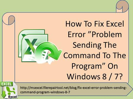 "How To Fix Excel Error ""Problem Sending The Command To The Program"" On Windows 8 / 7?"