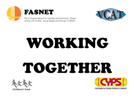 WORKING TOGETHER FASNET Family Support Network for Voluntary and Community Groups working with Children, Young People and Families in Trafford.