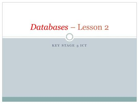 KEY STAGE 3 ICT Databases – Lesson 2. Recap of keywords – Task 2A In your workbooks from last lesson What is a database? A DATABASE is a collection of.