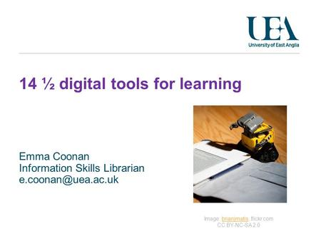 14 ½ digital tools for learning Emma Coonan Information Skills Librarian Image: brianjmatis, flickr.com CC BY-NC-SA 2.0brianjmatis.