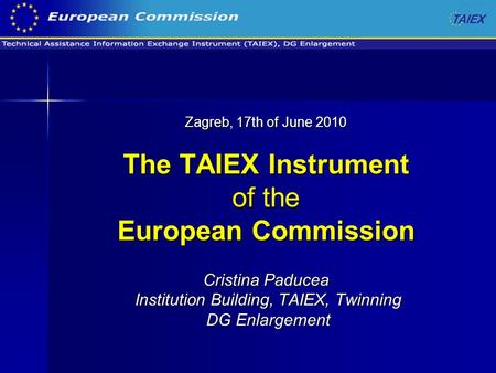 Zagreb, 17th of June 2010 The TAIEX Instrument of the European Commission Cristina Paducea Institution Building, TAIEX, Twinning DG Enlargement.