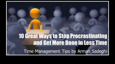 10 Great Ways to Stop Procrastinating and Get More Done in Less Time Time Management Tips by Arman Sadeghi.