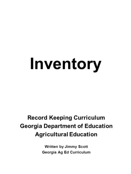 Inventory Record Keeping Curriculum Georgia Department of Education Agricultural Education Written by Jimmy Scott Georgia Ag Ed Curriculum.