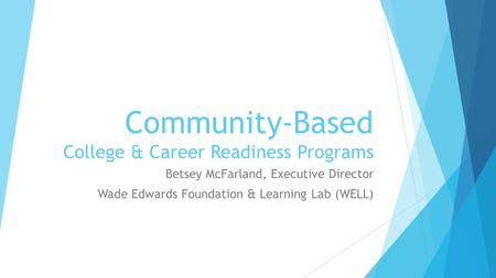 Community-Based College & Career Readiness Programs Betsey McFarland, Executive Director Wade Edwards Foundation & Learning Lab (WELL)