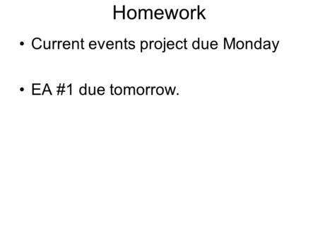 Homework Current events project due Monday EA #1 due tomorrow.