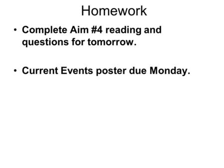 Homework Complete Aim #4 reading and questions for tomorrow. Current Events poster due Monday.