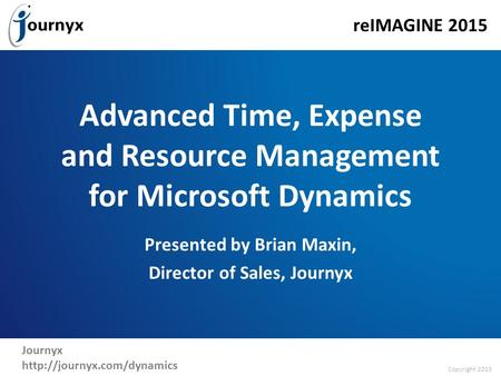 Copyright 2015 reIMAGINE 2015 Journyx  Advanced Time, Expense and Resource Management for Microsoft Dynamics Presented by Brian.