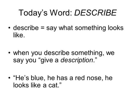 "Today's Word: DESCRIBE describe = say what something looks like. when you describe something, we say you ""give a description."" ""He's blue, he has a red."