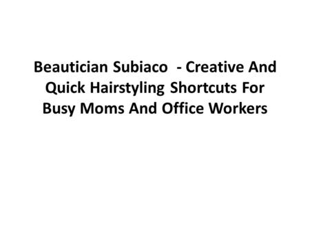 Beautician Subiaco - Creative And Quick Hairstyling Shortcuts For Busy Moms And Office Workers.
