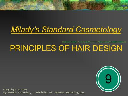 Milady's Standard Cosmetology PRINCIPLES OF HAIR DESIGN 9 Copyright © 2004 by Delmar Learning, a division of Thomson Learning,Inc.