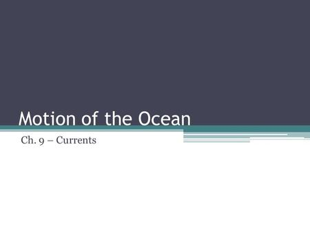 Motion of the Ocean Ch. 9 – Currents. Ocean Currents The steady flow of water in a prevailing direction Basically, an area where most of the water is.