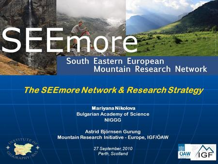 The SEEmore Network & Research Strategy Mariyana Nikolova Bulgarian Academy of Science NIGGG Astrid Björnsen Gurung Mountain Research Initiative - Europe,