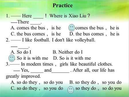 Practice 1. —— Here ____ ! Where is Xiao Liu ? —— There ____. A. comes the bus , is he B. comes the bus , he is C. the bus comes , is he D. the bus comes.