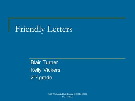 Friendly Letters Blair Turner Kelly Vickers 2 nd grade Kelly Vickers & Blair Turner, ECED 3400 B, 11/15/2007.