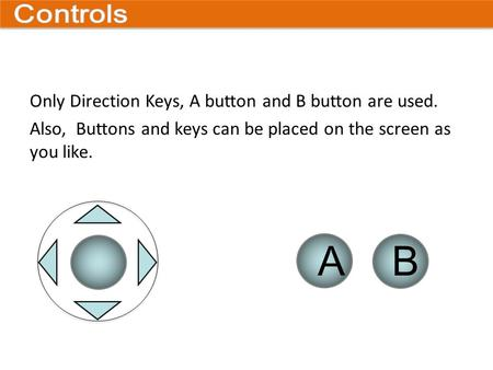A B Only Direction Keys, A button and B button are used. Also, Buttons and keys can be placed on the screen as you like.