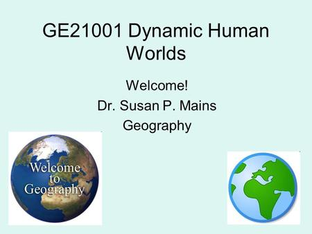 GE21001 Dynamic Human Worlds Welcome! Dr. Susan P. Mains Geography.